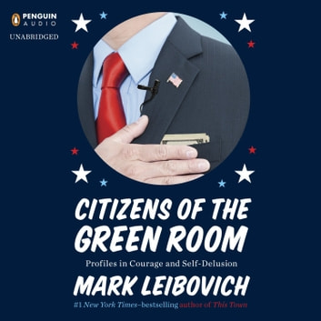 Citizens of the Green Room - Profiles in Courage and Self-Delusion audiobook by Mark Leibovich