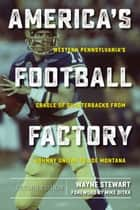 America's Football Factory - Western Pennsylvania's Cradle of Quarterbacks from Johnny Unitas to Joe Montana ebook by Wayne Stewart, Mike Ditka