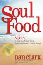 Soul Food - Stories to Keep You Mentally Strong, Emotionally Awake, & Ethically Straight ebook by Dan Clark