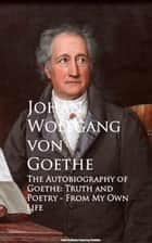 The Autobiography of Goethe - Truth and Poetry From My Own Life ebook by Johan Wolfgang von Goethe