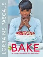 Bake - 125 Show-Stopping Recipes, Made Simple ebook by Lorraine Pascale