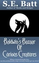 Baldwin's Bazaar of Curious Creatures ebook by S.E. Batt