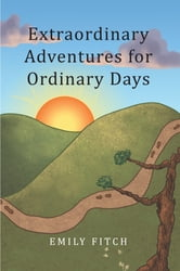 Extraordinary Adventures for Ordinary Days ebook by Emily Fitch