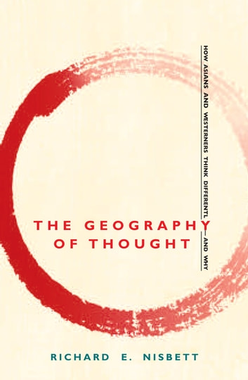 The Geography of Thought - How Asians and Westerners Think Differently - and Why ebook by Richard E. Nisbett