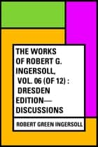 The Works of Robert G. Ingersoll, Vol. 06 (of 12) : Dresden Edition—Discussions ebook by Robert Green Ingersoll