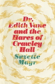 Dr. Edith Vane and the Hares of Crawley Hall ebook by Suzette Mayr