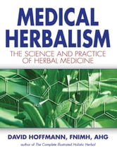 Medical Herbalism - The Science and Practice of Herbal Medicine ebook by David Hoffmann, FNIMH, AHG