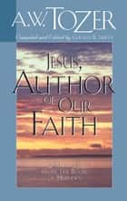 Jesus, Author of Our Faith ebook by Gerald B. Smith,A. W. Tozer