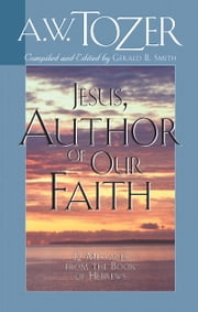 Jesus, Author of Our Faith - 12 Messages from the Book of Hebrews ebook by Gerald B. Smith,A. W. Tozer