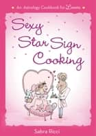 Sexy Star Sign Cooking - An Astrology Cookbook for Lovers ebook by Sabra Ricci