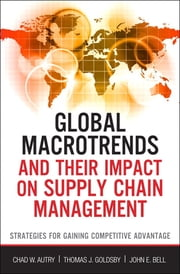 Global Macrotrends and Their Impact on Supply Chain Management - Strategies for Gaining Competitive Advantage ebook by Thomas J. Goldsby,John E. Bell,Chad W. Autry