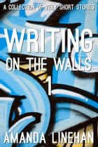 Writing On The Walls 1 - A Collection of Very Short Stories ebook by Amanda Linehan