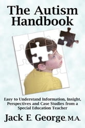 The Autism Handbook: Easy to Understand Information, Insight, Perspectives and Case Studies from a Special Education Teacher ebook by George, Jack E.