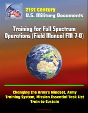 21st Century Military Documents: Training for Full Spectrum Operations (Field Manual FM 7-0) - Changing the Army's Mindset, Army Training System, Mission Essential Task List, Train to Sustain ebook by Progressive Management