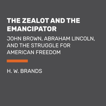 The Zealot and the Emancipator - John Brown, Abraham Lincoln, and the Struggle for American Freedom audiobook by H. W. Brands