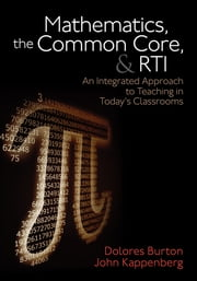 Mathematics, the Common Core, and RTI - An Integrated Approach to Teaching in Today's Classrooms ebook by Dolores T. Burton,John W. Kappenberg