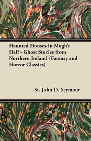 Haunted Houses in Mogh's Half - Ghost Stories from Northern Ireland (Fantasy and Horror Classics) ebook by John D. Seymour