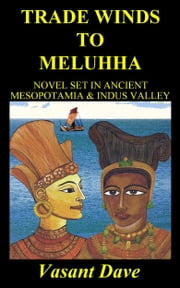 Trade Winds To Meluhha: Novel Set In Ancient Mesopotamia & Indus Valley ebook by Vasant Davé
