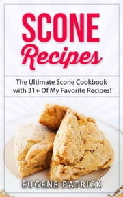 Scone Recipes: The Ultimate Scone Cookbook with 31+ Of My Favorite Recipes! Making Baking Scones Easy for Everyone! Including Blueberry Scones, English Scones, Irish Scones & MORE! ebook by Eugene Patrick