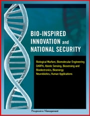 Bio-Inspired Innovation and National Security: Biological Warfare, Biomolecular Engineering, DARPA, Abiotic Sensing, Biosensing and Bioelectronics, Bioenergy, Neurobiotics, Human Applications ebook by Progressive Management