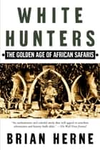 White Hunters - The Golden Age of African Safaris ebook by Brian Herne