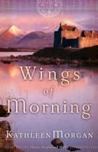 Wings of Morning (These Highland Hills Book #2) ebook by Kathleen Morgan