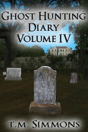 Ghost Hunting Diary Volume IV ebook by T. M. Simmons