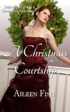 A Christmas Courtship (Regency Christmas Anthology) ebook by Aileen Fish