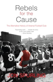 Rebels for the Cause - The Alternative History of Arsenal Football Club eBook by Jon Spurling