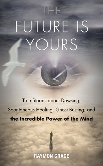 The Future Is Yours - True Stories about Dowsing, Spontaneous Healing, Ghost Busting, and the Incredible Power of the Mind ebook by Raymon Grace