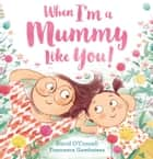 When I'm a Mummy Like You! ebook by David O'Connell, Francesca Gambatesa