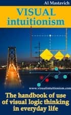 Visual Intuitionism: The Handbook of use of visual logic thinking in everyday life ebook by Al Mastavich