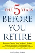 The 5 Years Before You Retire ebook by Emily Guy Birken