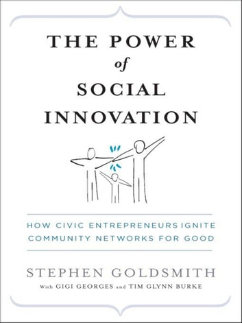 The Power of Social Innovation - How Civic Entrepreneurs Ignite Community Networks for Good ebook by Stephen Goldsmith