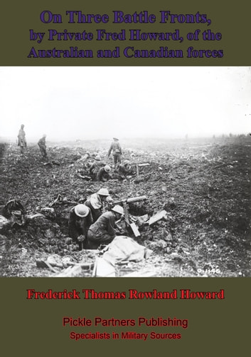 On Three Battle Fronts, By Private Fred Howard, Of The Australian And Canadian Forces ebook by Frederick Thomas Rowland Howard
