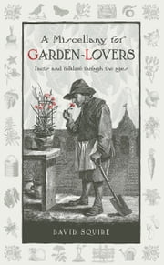 A Miscellany for Garden-Lovers - Facts and folklore through the ages ebook by David Squire
