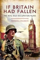 If Britain Had Fallen - The Real Nazi Occupation Plans ebook by Norman Longmate