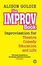 The Improv Book - Improvisation for Theatre, Comedy, Education and Life ebook by Alison Goldie