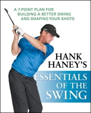 Hank Haney's Essentials of the Swing - A 7-Point Plan for Building a Better Swing and Shaping Your Shots ebook by Hank Haney