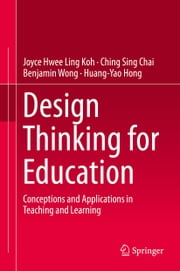 Design Thinking for Education - Conceptions and Applications in Teaching and Learning ebook by Joyce Hwee Ling Koh,Ching Sing Chai,Benjamin Wong,Huang-Yao Hong