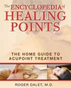 The Encyclopedia of Healing Points - The Home Guide to Acupoint Treatment ebook by