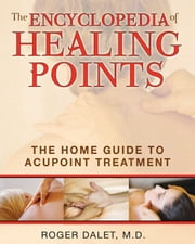 The Encyclopedia of Healing Points - The Home Guide to Acupoint Treatment ebook by Roger Dalet, M.D.