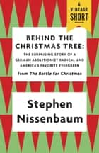Behind the Christmas Tree - The Surprising Story of a German Abolitionist Radical and America's Favorite Evergreen ebook by Stephen Nissenbaum