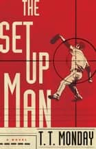 The Setup Man - A Novel ebook by T. T. Monday