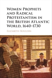 Women Prophets and Radical Protestantism in the British Atlantic World, 1640–1730 ebook by Elizabeth Bouldin