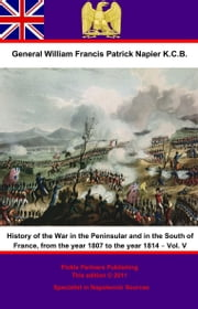 History Of The War In The Peninsular And In The South Of France, From The Year 1807 To The Year 1814 – Vol. V ebook by General William Francis Patrick Napier K.C.B.