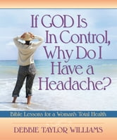 If God is in Control, Why Do I Have a Headache? - Bible Lessons for a Woman's Total Health ebook by Debbie Williams