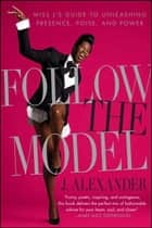 Follow the Model - Miss J's Guide to Unleashing Presence, Poise, and Power ebook by J. Alexander