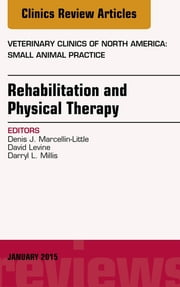Rehabilitation and Physical Therapy, An Issue of Veterinary Clinics of North America: Small Animal Practice, ebook by David Levine