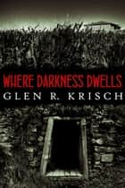 Where Darkness Dwells ebook by Glen Krisch